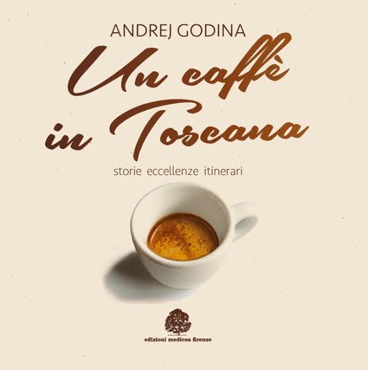 """""""UN CAFFE' IN TOSCANA"""", IL PRIMO LIBRO DEDICATO ALLE CAFFETTERIE E ALLE TORREFAZIONI TOSCANE"""
